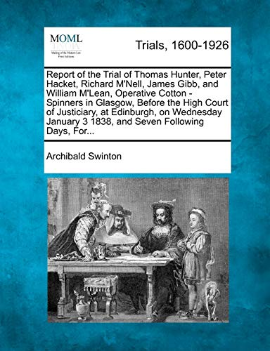 Report of the Trial of Thomas Hunter, Peter Hacket, Richard M'Nell, James Gibb, and William M'Lean, Operative Cotton - Spinners in Glasgow, Before the High Court of Justiciary, at Edinburgh, on Wednesday January 3 1838, and Seven Following Days, For...