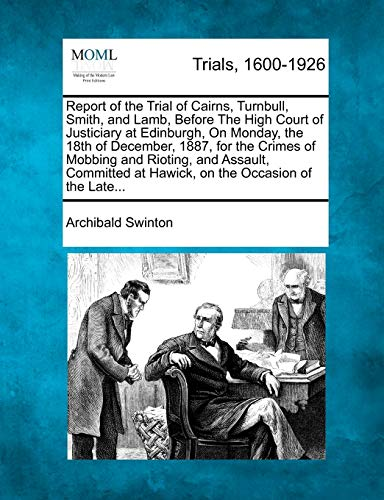 Report of the Trial of Cairns, Turnbull, Smith, and Lamb, Before the High Court of Justiciary at Edinburgh, on Monday, the 18th of December, 1887, for the Crimes of Mobbing and Rioting, and Assault, Committed at Hawick, on the Occasion of the Late...