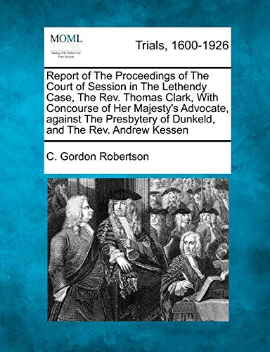 Report of the Proceedings of the Court of Session in the Lethendy Case, the Rev. Thomas Clark, with Concourse of Her Majesty's Advocate, Against the Presbytery of Dunkeld, and the Rev. Andrew Kessen