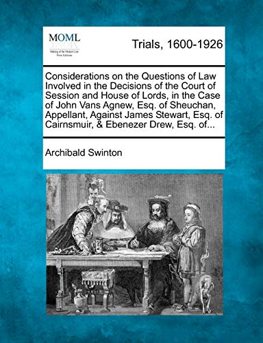Considerations on the Questions of Law Involved in the Decisions of the Court of Session and House of Lords, in the Case of John Vans Agnew, Esq. of Sheuchan, Appellant, Against James Stewart, Esq. of Cairnsmuir, & Ebenezer Drew, Esq. Of...