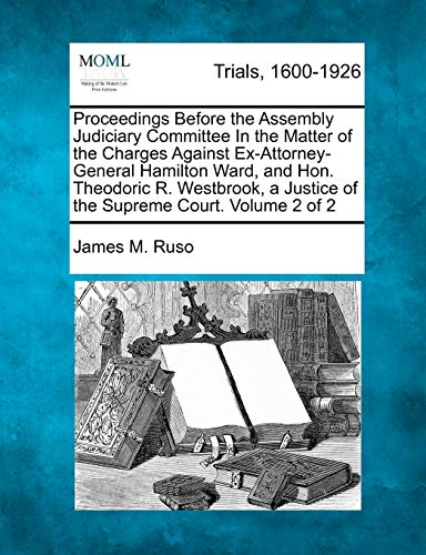Proceedings Before the Assembly Judiciary Committee in the Matter of the Charges Against Ex-Attorney-General Hamilton Ward, and Hon. Theodoric R. Westbrook, a Justice of the Supreme Court. Volume 2 of 2