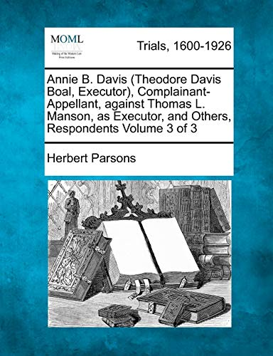 Annie B. Davis (Theodore Davis Boal, Executor), Complainant-Appellant, Against Thomas L. Manson, as Executor, and Others, Respondents Volume 3 of 3