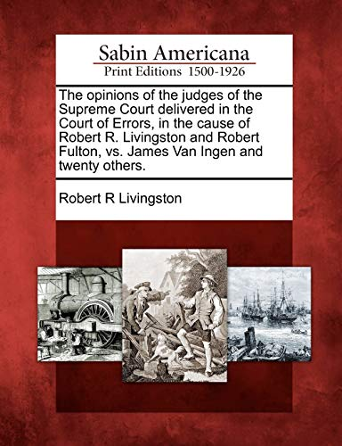 The Opinions of the Judges of the Supreme Court Delivered in the Court of Errors, in the Cause of Robert R. Livingston and Robert Fulton, vs. James Van Ingen and Twenty Others.