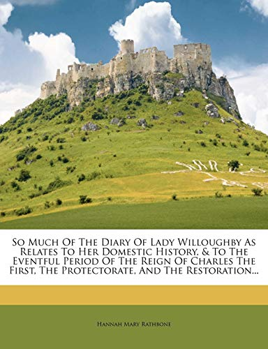 So Much of the Diary of Lady Willoughby as Relates to Her Domestic History, & to the Eventful Period of the Reign of Charles the First, the Protectorate, and the Restoration...