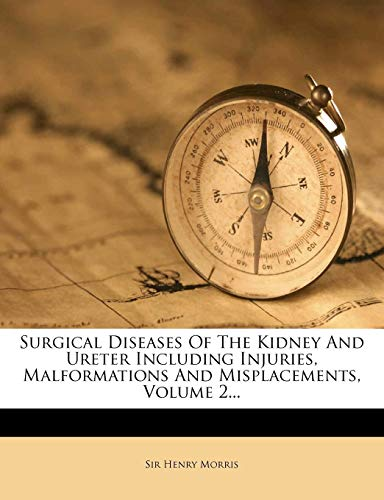 Surgical Diseases of the Kidney and Ureter Including Injuries, Malformations and Misplacements Volume 2