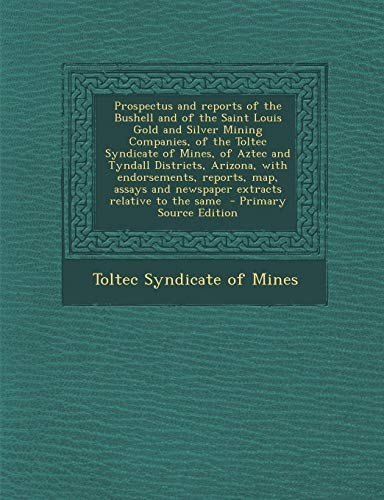 Prospectus and Reports of the Bushell and of the Saint Louis Gold and Silver Mining Companies, of the Toltec Syndicate of Mines, of Aztec and Tyndall