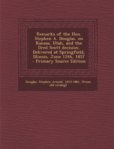 Remarks of the Hon. Stephen A. Douglas, on Kansas, Utah, and the Dred Scott Decision. Delivered at Springfield, Illinois, June 12th, 1857 - Primary Source Edition
