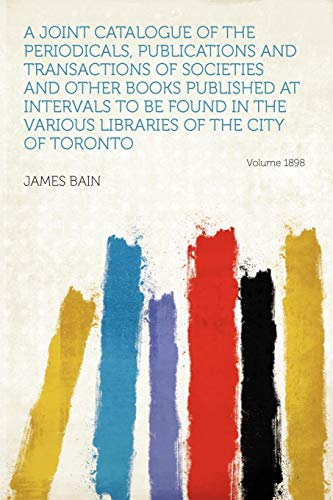 A Joint Catalogue of the Periodicals, Publications and Transactions of Societies and Other Books Published at Intervals to Be Found in the Various Libraries of the City of Toronto Year 1898