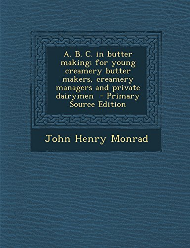 A. B. C. in Butter Making; For Young Creamery Butter Makers, Creamery Managers and Private Dairymen - Primary Source Edition