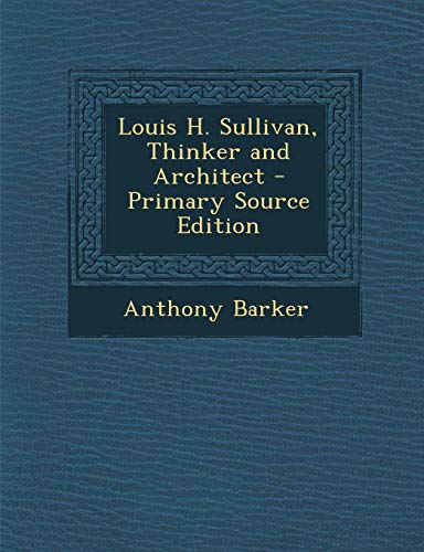 Louis H. Sullivan, Thinker and Architect - Primary Source Edition