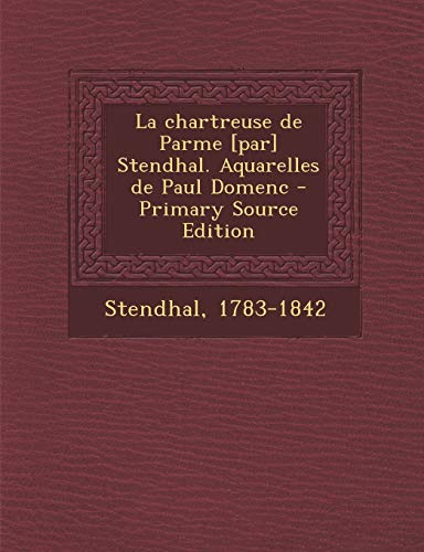 La chartreuse de Parme [par] Stendhal. Aquarelles de Paul Domenc - Primary Source Edition