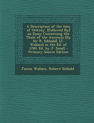 A Description of the Isles of Orkney. [Followed By] an Essay Concerning the Thule of the Ancients [By Sir R. Sibbald]. [J. Wallace] in the Ed. of 1700. Ed. by J. Small