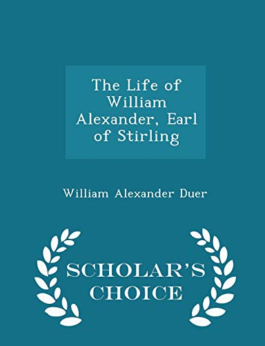 The Life of William Alexander, Earl of Stirling - Scholar's Choice Edition