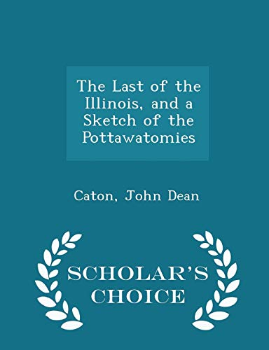 The Last of the Illinois, and a Sketch of the Pottawatomies - Scholar's Choice Edition