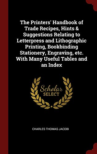 The Printers' Handbook of Trade Recipes, Hints & Suggestions Relating to Letterpress and Lithographic Printing, Bookbinding Stationery, Engraving, Etc. with Many Useful Tables and an Index