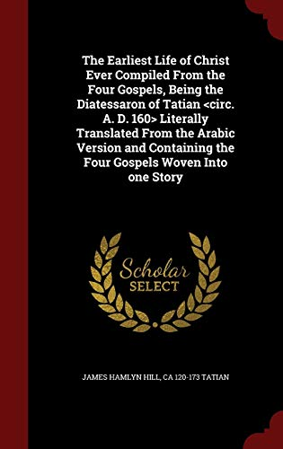 The Earliest Life of Christ Ever Compiled from the Four Gospels, Being the Diatessaron of Tatian Literally Translated from the Arabic Version and Containing the Four Gospels Woven Into One Story