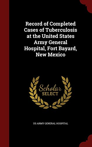 Record of Completed Cases of Tuberculosis at the United States Army General Hospital, Fort Bayard, New Mexico