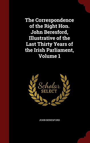 The Correspondence of the Right Hon. John Beresford, Illustrative of the Last Thirty Years of the Irish Parliament, Volume 1