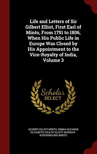 Life and Letters of Sir Gilbert Elliot, First Earl of Minto, from 1751 to 1806, When His Public Life in Europe Was Closed by His Appointment to the Vice-Royalty of India; Volume 3