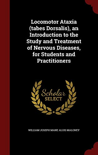 Locomotor Ataxia (Tabes Dorsalis), an Introduction to the Study and Treatment of Nervous Diseases, for Students and Practitioners