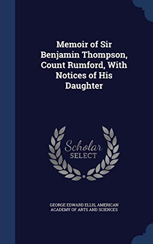 Memoir of Sir Benjamin Thompson, Count Rumford, with Notices of His Daughter