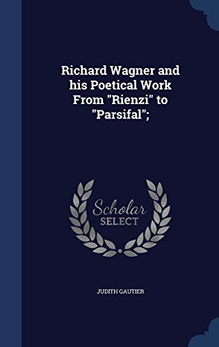 Richard Wagner and His Poetical Work from Rienzi to Parsifal;