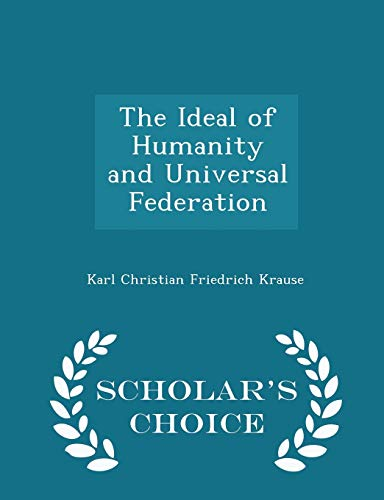The Ideal of Humanity and Universal Federation - Scholar's Choice Edition