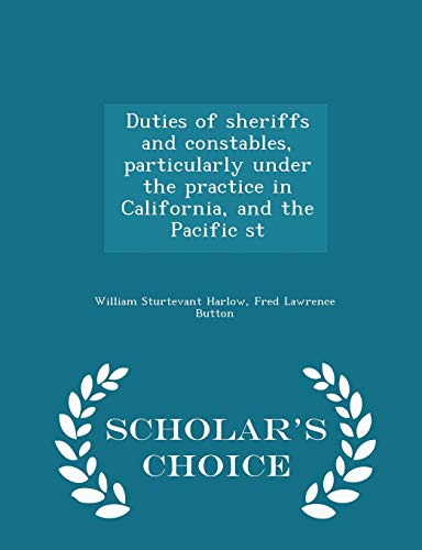 Duties of Sheriffs and Constables, Particularly Under the Practice in California, and the Pacific St - Scholar's Choice Edition