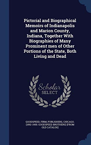 Pictorial and Biographical Memoirs of Indianapolis and Marion County, Indiana, Together with Biographies of Many Prominent Men of Other Portions of the State, Both Living and Dead