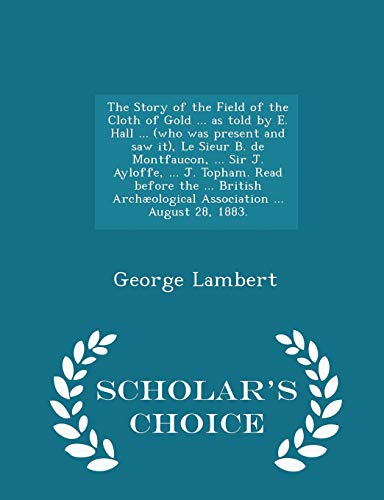 The Story of the Field of the Cloth of Gold ... as Told by E. Hall ... (Who Was Present and Saw It), Le Sieur B. de Montfaucon, ... Sir J. Ayloffe, ... J. Topham. Read Before the ... British Archaeological Association ... August 28, 1883. - Scholar's Choice Edi