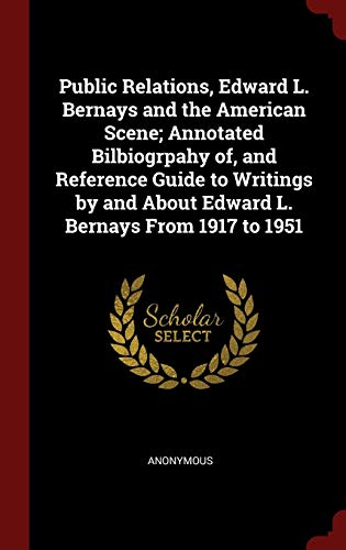Public Relations, Edward L. Bernays and the American Scene; Annotated Bilbiogrpahy Of, and Reference Guide to Writings by and about Edward L. Bernays from 1917 to 1951