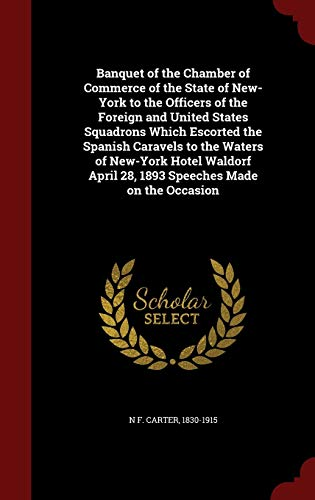 Banquet of the Chamber of Commerce of the State of New-York to the Officers of the Foreign and United States Squadrons Which Escorted the Spanish Caravels to the Waters of New-York Hotel Waldorf April 28, 1893 Speeches Made on the Occasion