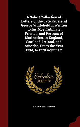 A Select Collection of Letters of the Late Reverend George Whitefield ... Written to His Most Intimate Friends, and Persons of Distinction, in England, Scotland, Ireland, and America, from the Year 1734, to 1770; Volume 2