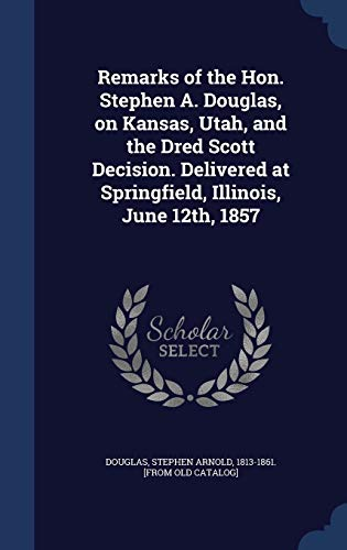 Remarks of the Hon. Stephen A. Douglas, on Kansas, Utah, and the Dred Scott Decision. Delivered at Springfield, Illinois, June 12th, 1857