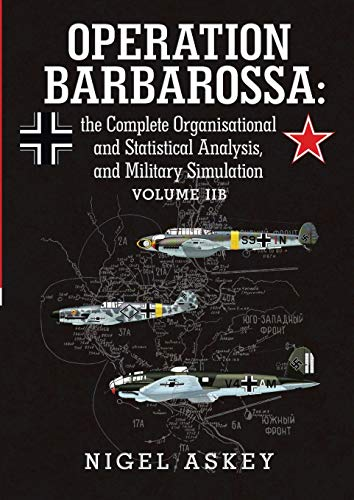Operation Barbarossa: the Complete Organisational and Statistical Analysis, and Military Simulation Volume Iib