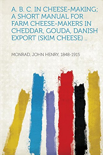 A. B. C. in Cheese-Making; A Short Manual for Farm Cheese-Makers in Cheddar, Gouda, Danish Export (Skim Cheese) ..