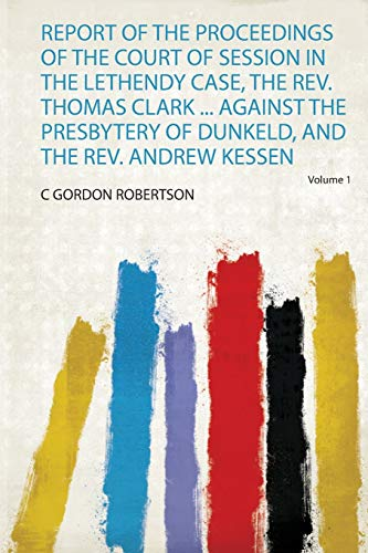 Report of the Proceedings of the Court of Session in the Lethendy Case, the Rev. Thomas Clark ... Against the Presbytery of Dunkeld, and the Rev. Andrew Kessen