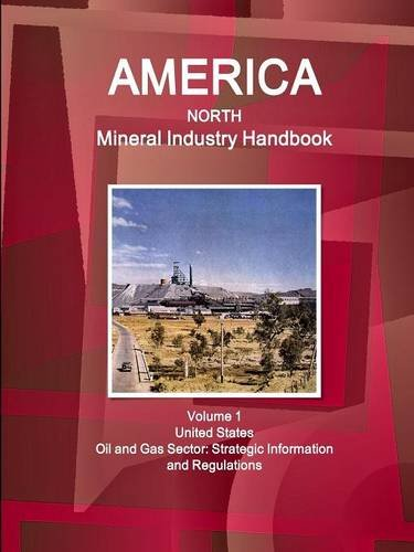 America North Mineral Industry Handbook Volume 1 United States Oil and Gas Sector: Strategic Information and Regulations