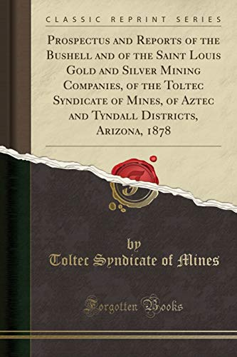 Prospectus and Reports of the Bushell and of the Saint Louis Gold and Silver Mining Companies, of the Toltec Syndicate of Mines, of Aztec and Tyndall Districts, Arizona, 1878 (Classic Reprint)