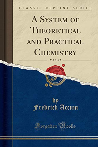 A System of Theoretical and Practical Chemistry, Vol. 1 of 2 (Classic Reprint)
