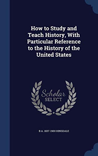 How to Study and Teach History, with Particular Reference to the History of the United States