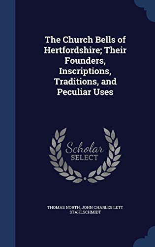 The Church Bells of Hertfordshire; Their Founders, Inscriptions, Traditions, and Peculiar Uses