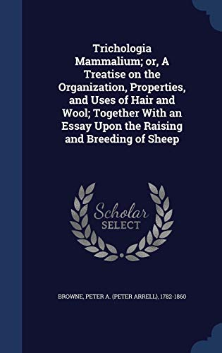 Trichologia Mammalium; Or, a Treatise on the Organization, Properties, and Uses of Hair and Wool; Together with an Essay Upon the Raising and Breeding of Sheep