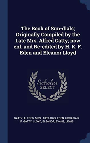The Book of Sun-Dials; Originally Compiled by the Late Mrs. Alfred Gatty; Now Enl. and Re-Edited by H. K. F. Eden and Eleanor Lloyd