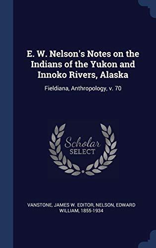 E. W. Nelson's Notes on the Indians of the Yukon and Innoko Rivers, Alaska