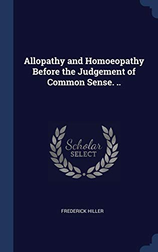 Allopathy and Homoeopathy Before the Judgement of Common Sense. ..