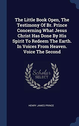 The Little Book Open, the Testimony of Br. Prince Concerning What Jesus Christ Has Done by His Spirit to Redeem the Earth. in Voices from Heaven. Voice the Second