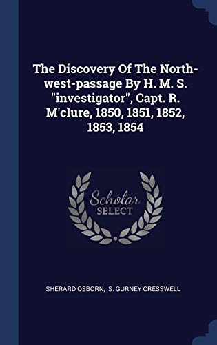 The Discovery of the North-West-Passage by H. M. S. Investigator, Capt. R. M'Clure, 1850, 1851, 1852, 1853, 1854