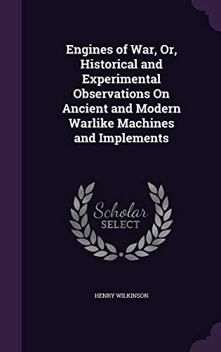 Engines of War, Or, Historical and Experimental Observations on Ancient and Modern Warlike Machines and Implements