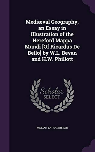 Mediaeval Geography, an Essay in Illustration of the Hereford Mappa Mundi [Of Ricardus de Bello] by W.L. Bevan and H.W. Phillott